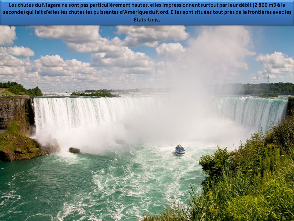Les chutes du Niagara ne sont pas particulièrement hautes, elles impressionnent surtout par leur débit (2 800 m3 à la seconde) qui fait d elles les chutes les puissantes d Amérique du Nord.