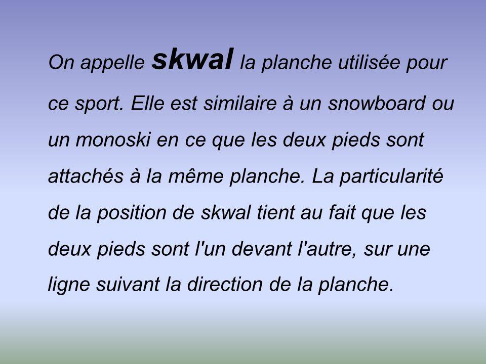 On appelle skwal la planche utilisée pour ce sport