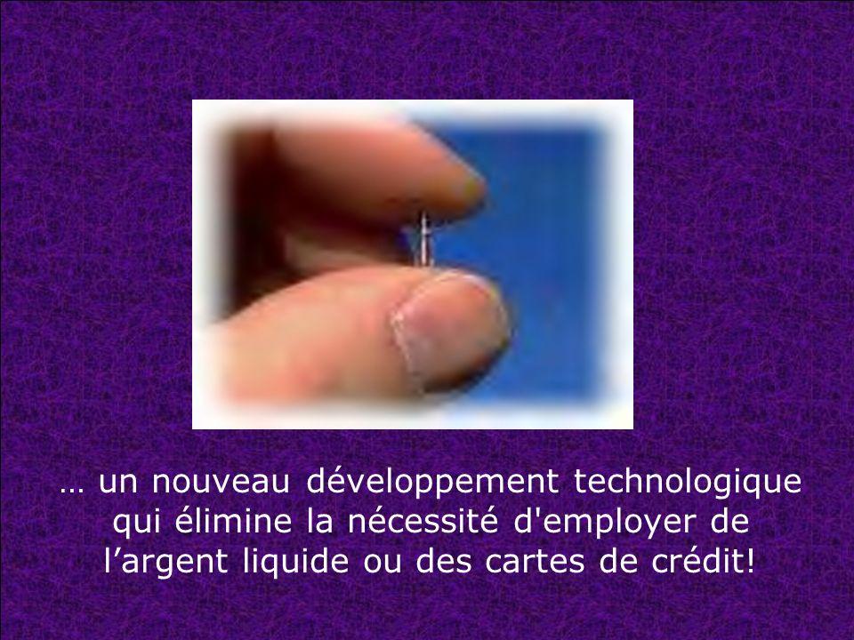 … un nouveau développement technologique qui élimine la nécessité d employer de l'argent liquide ou des cartes de crédit!