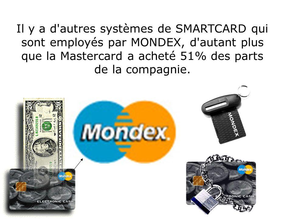 Il y a d autres systèmes de SMARTCARD qui sont employés par MONDEX, d autant plus que la Mastercard a acheté 51% des parts de la compagnie.