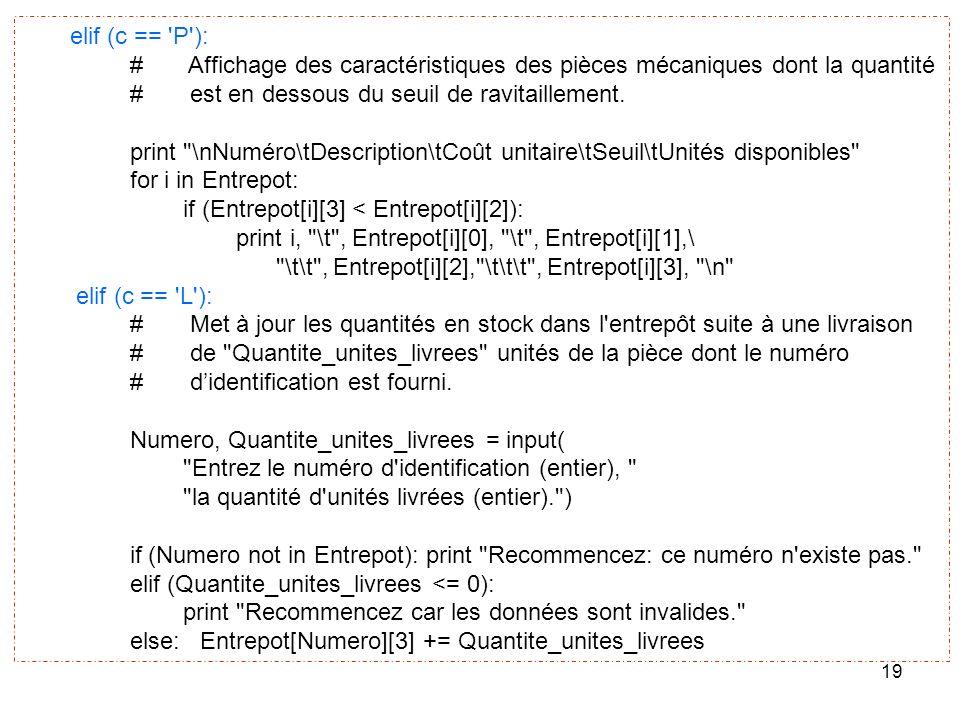 elif (c == P ): # Affichage des caractéristiques des pièces mécaniques dont la quantité. # est en dessous du seuil de ravitaillement.