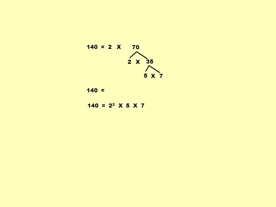 140 = 2 X 70 2 X 35 5 X 7 140 = 140 = 22 X 5 X 7