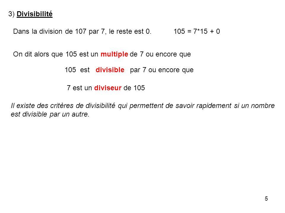 3) Divisibilité Dans la division de 107 par 7, le reste est 0. 105 = 7*15 + 0. On dit alors que 105 est un multiple de 7 ou encore que.