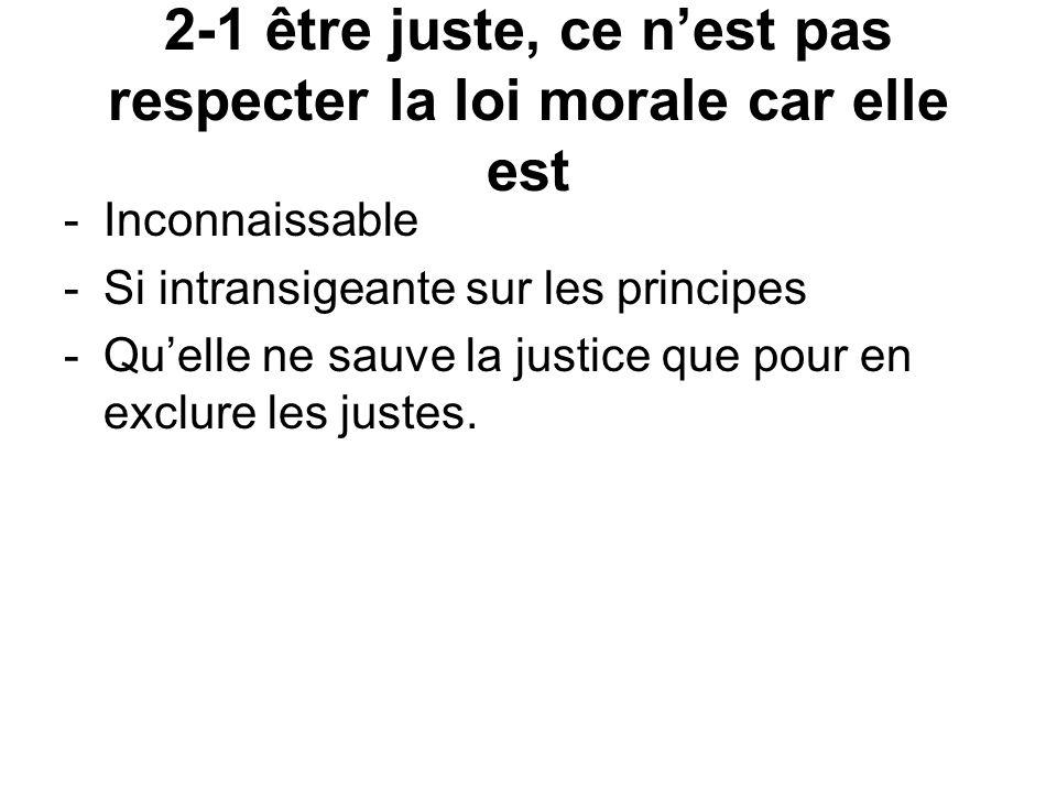 2-1 être juste, ce n'est pas respecter la loi morale car elle est