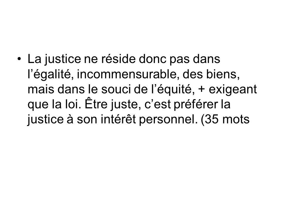 La justice ne réside donc pas dans l'égalité, incommensurable, des biens, mais dans le souci de l'équité, + exigeant que la loi.