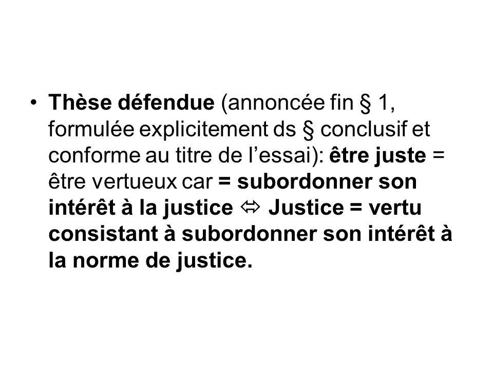 Thèse défendue (annoncée fin § 1, formulée explicitement ds § conclusif et conforme au titre de l'essai): être juste = être vertueux car = subordonner son intérêt à la justice  Justice = vertu consistant à subordonner son intérêt à la norme de justice.