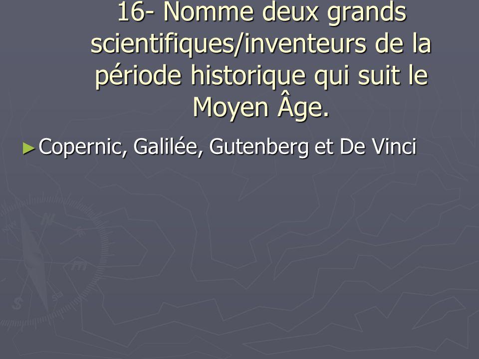 16- Nomme deux grands scientifiques/inventeurs de la période historique qui suit le Moyen Âge.
