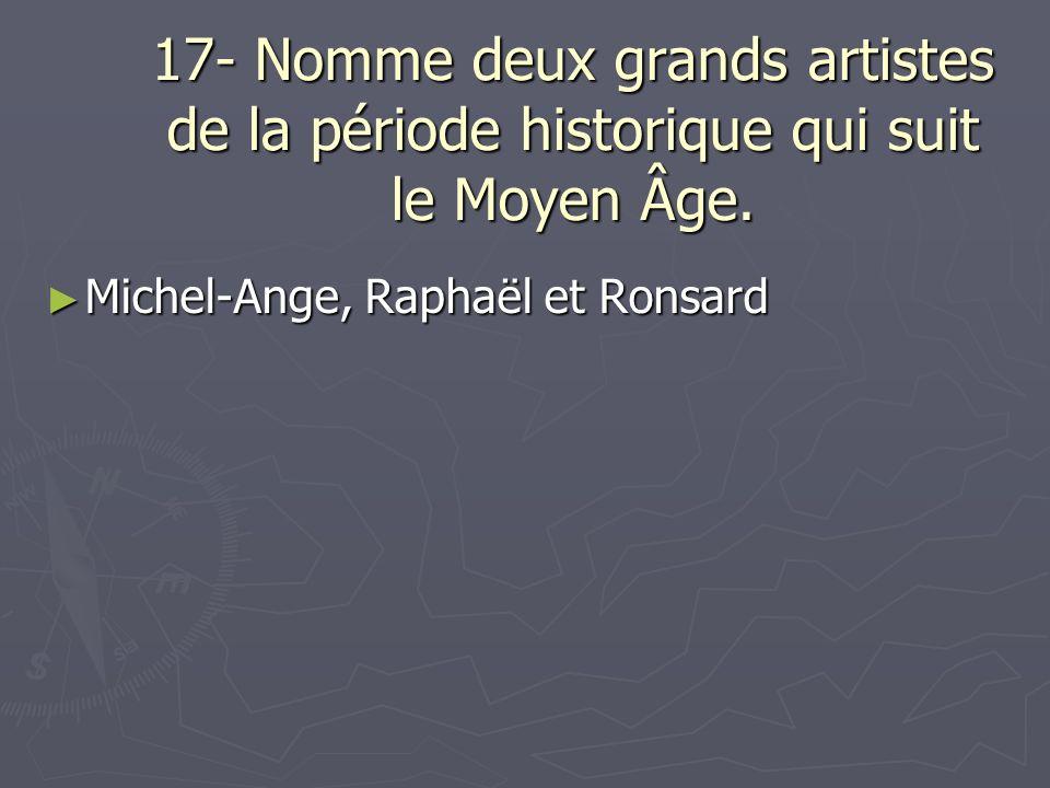 17- Nomme deux grands artistes de la période historique qui suit le Moyen Âge.