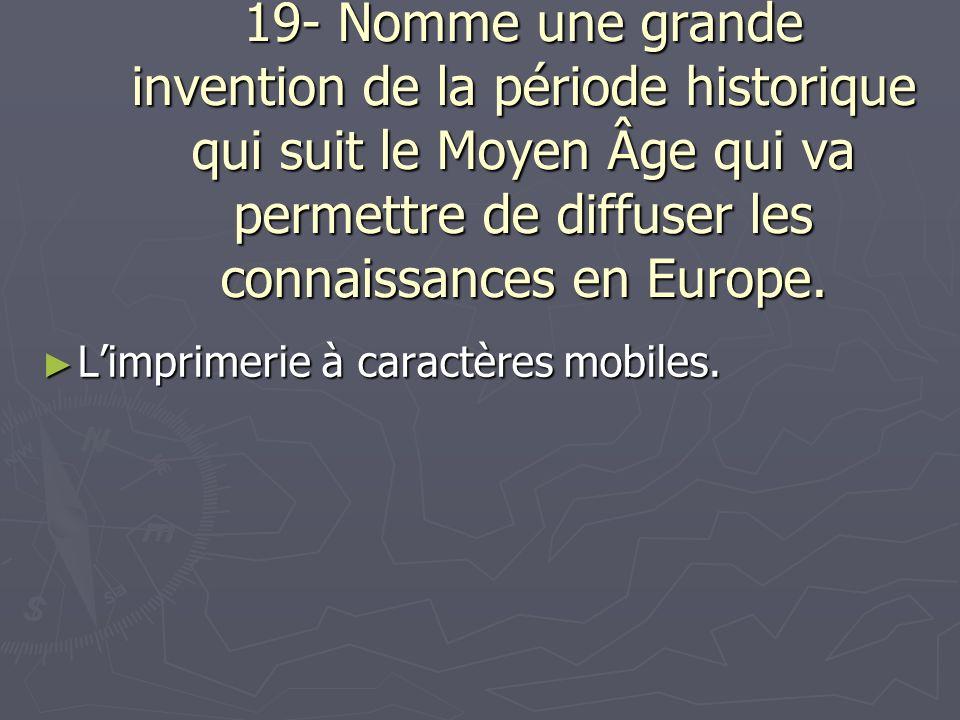 19- Nomme une grande invention de la période historique qui suit le Moyen Âge qui va permettre de diffuser les connaissances en Europe.