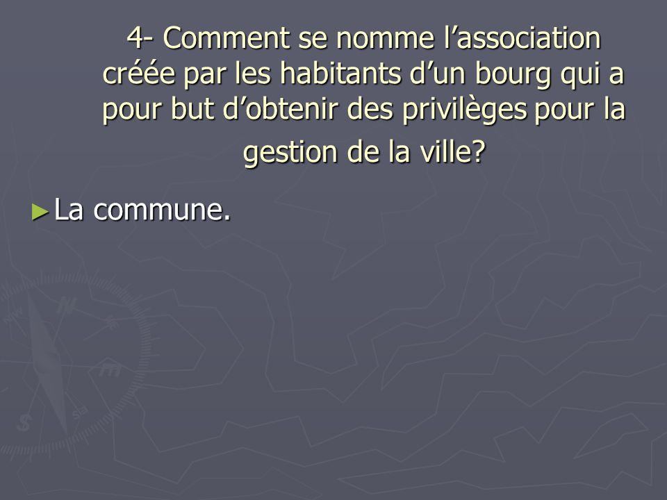 4- Comment se nomme l'association créée par les habitants d'un bourg qui a pour but d'obtenir des privilèges pour la gestion de la ville