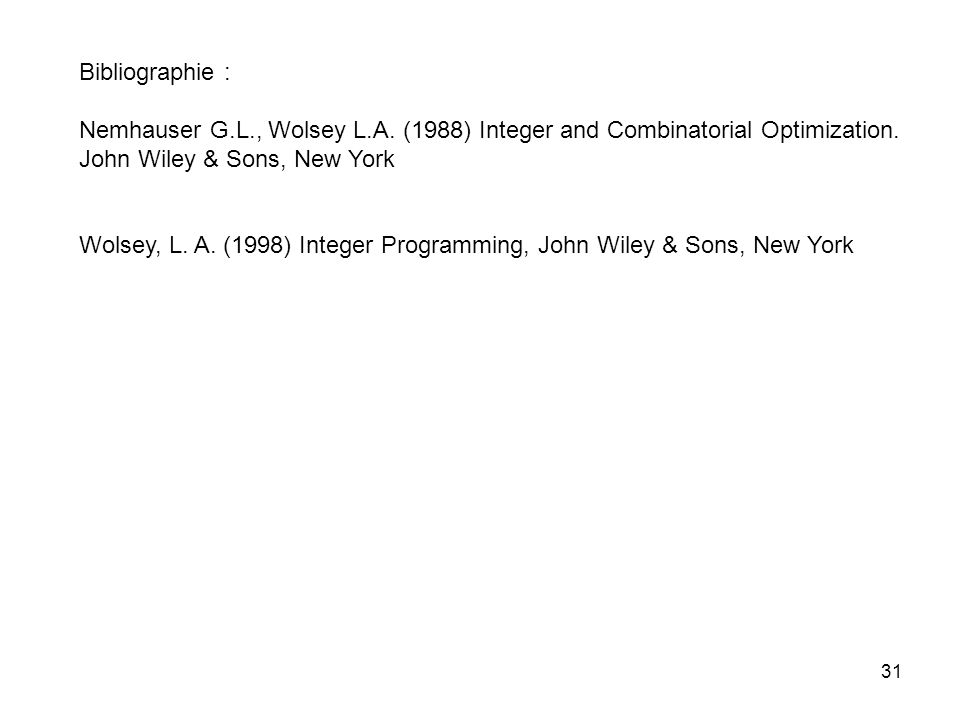 Bibliographie : Nemhauser G.L., Wolsey L.A. (1988) Integer and Combinatorial Optimization. John Wiley & Sons, New York.