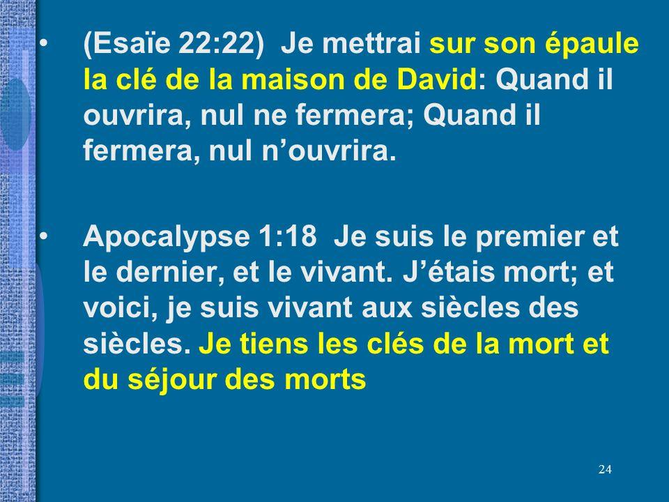 (Esaïe 22:22) Je mettrai sur son épaule la clé de la maison de David: Quand il ouvrira, nul ne fermera; Quand il fermera, nul n'ouvrira.