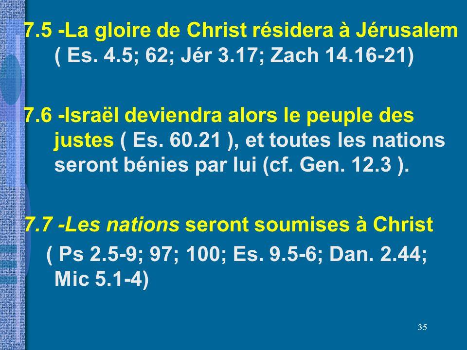 7. 5 -La gloire de Christ résidera à Jérusalem ( Es. 4. 5; 62; Jér 3