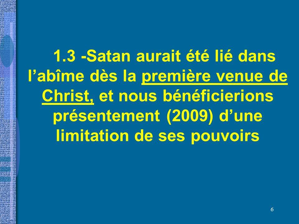 1.3 -Satan aurait été lié dans l'abîme dès la première venue de Christ, et nous bénéficierions présentement (2009) d'une limitation de ses pouvoirs