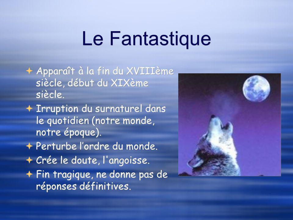 Le Fantastique Apparaît à la fin du XVIIIème siècle, début du XIXème siècle. Irruption du surnaturel dans le quotidien (notre monde, notre époque).