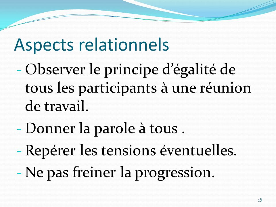 Aspects relationnels Observer le principe d'égalité de tous les participants à une réunion de travail.