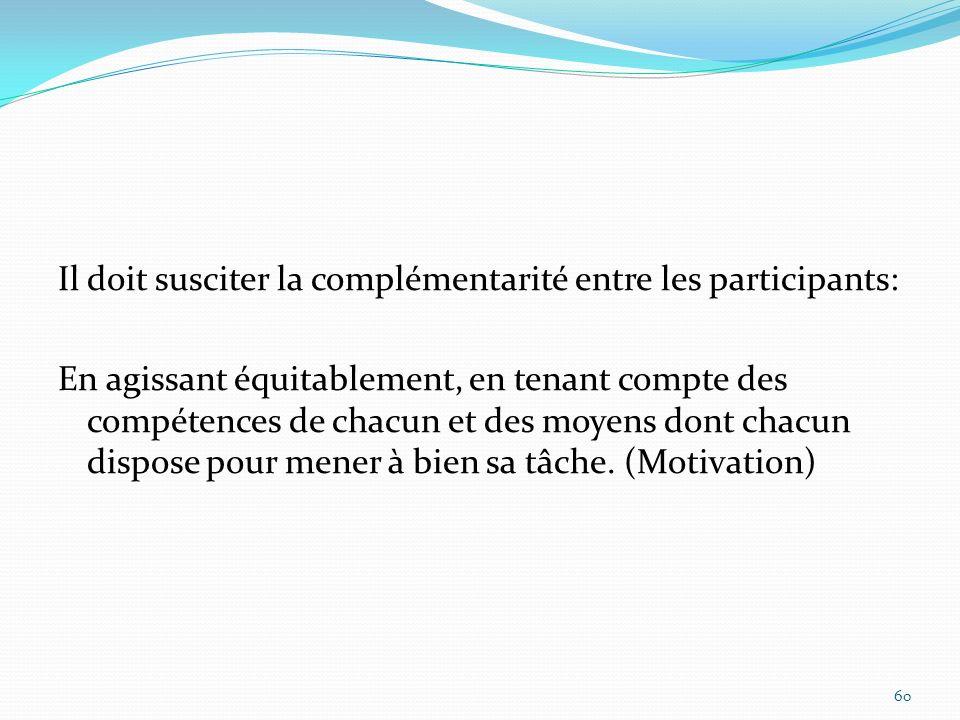 Il doit susciter la complémentarité entre les participants: En agissant équitablement, en tenant compte des compétences de chacun et des moyens dont chacun dispose pour mener à bien sa tâche.