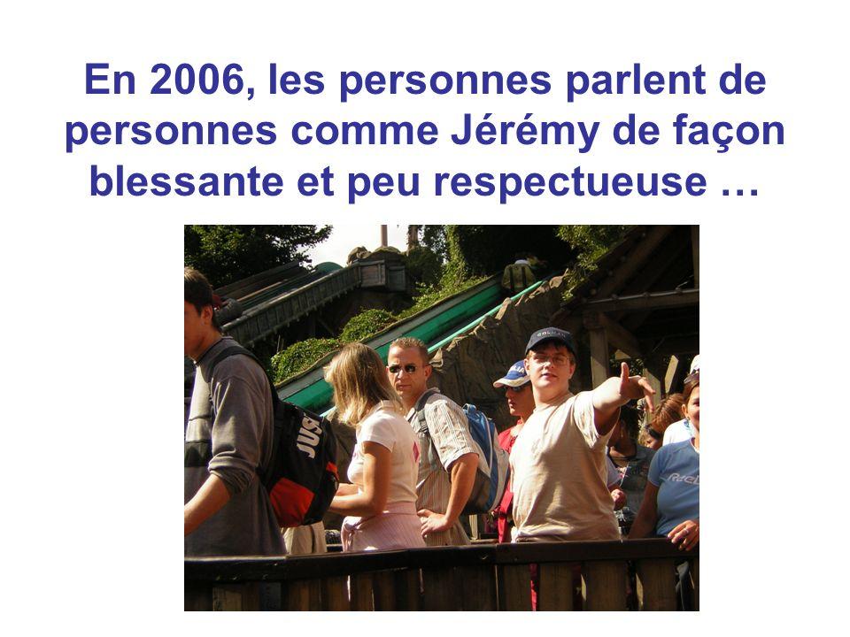 En 2006, les personnes parlent de personnes comme Jérémy de façon blessante et peu respectueuse …