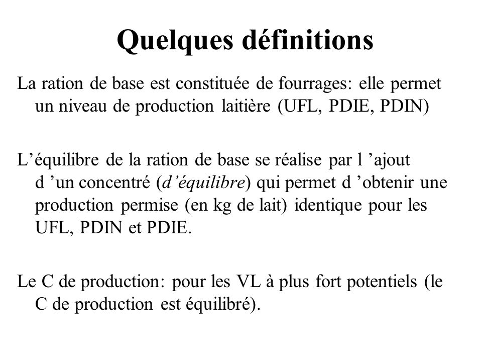 Quelques définitions La ration de base est constituée de fourrages: elle permet un niveau de production laitière (UFL, PDIE, PDIN)