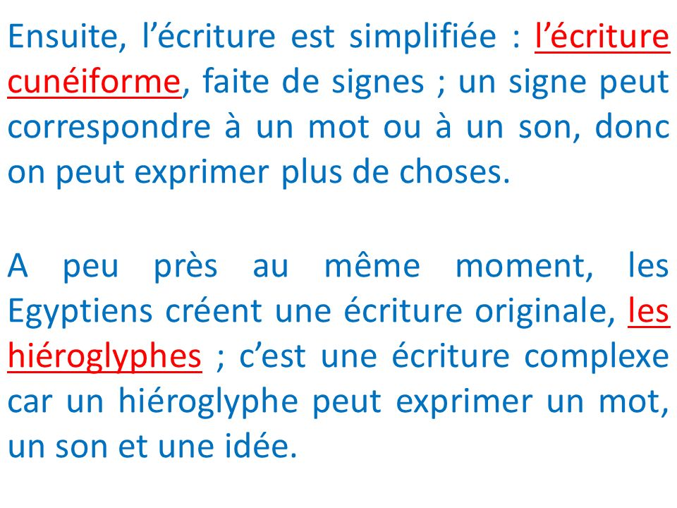 Ensuite, l'écriture est simplifiée : l'écriture cunéiforme, faite de signes ; un signe peut correspondre à un mot ou à un son, donc on peut exprimer plus de choses.