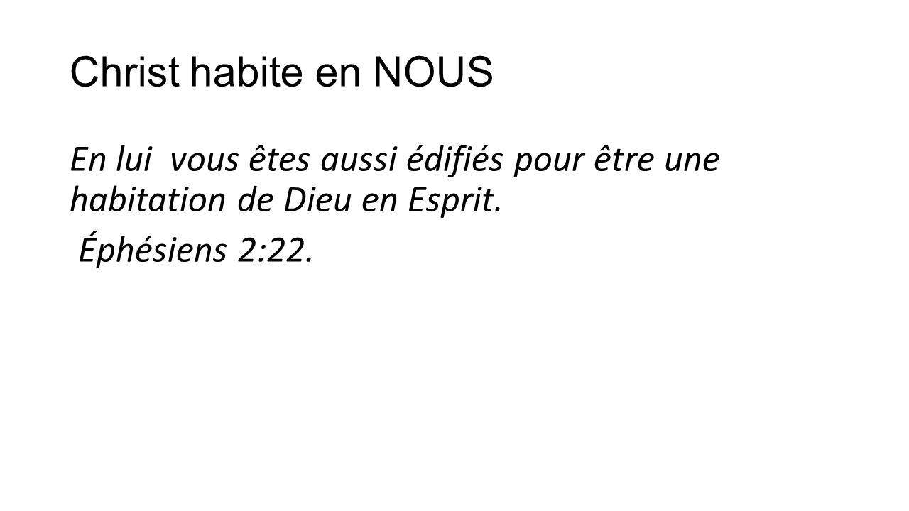 Christ habite en NOUS En lui vous êtes aussi édifiés pour être une habitation de Dieu en Esprit.
