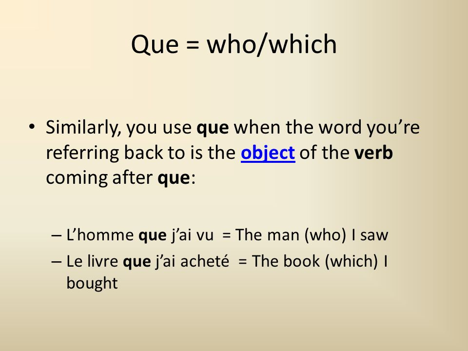 Que = who/which Similarly, you use que when the word you're referring back to is the object of the verb coming after que:
