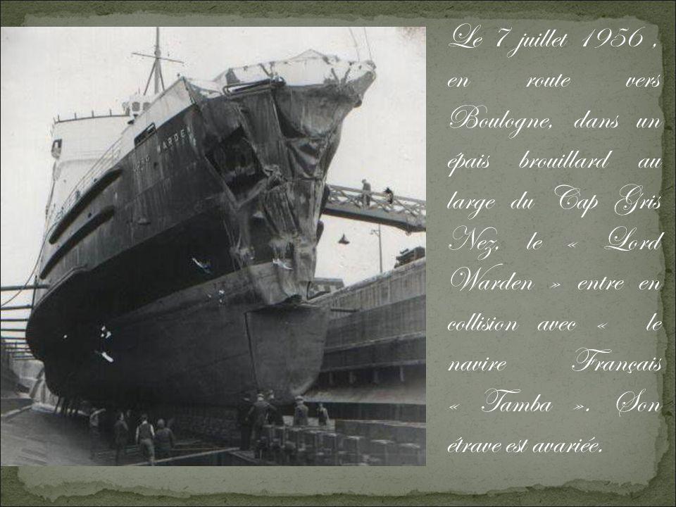 Le 7 juillet 1956 , en route vers Boulogne, dans un épais brouillard au large du Cap Gris Nez, le « Lord Warden » entre en collision avec « le navire Français « Tamba ».