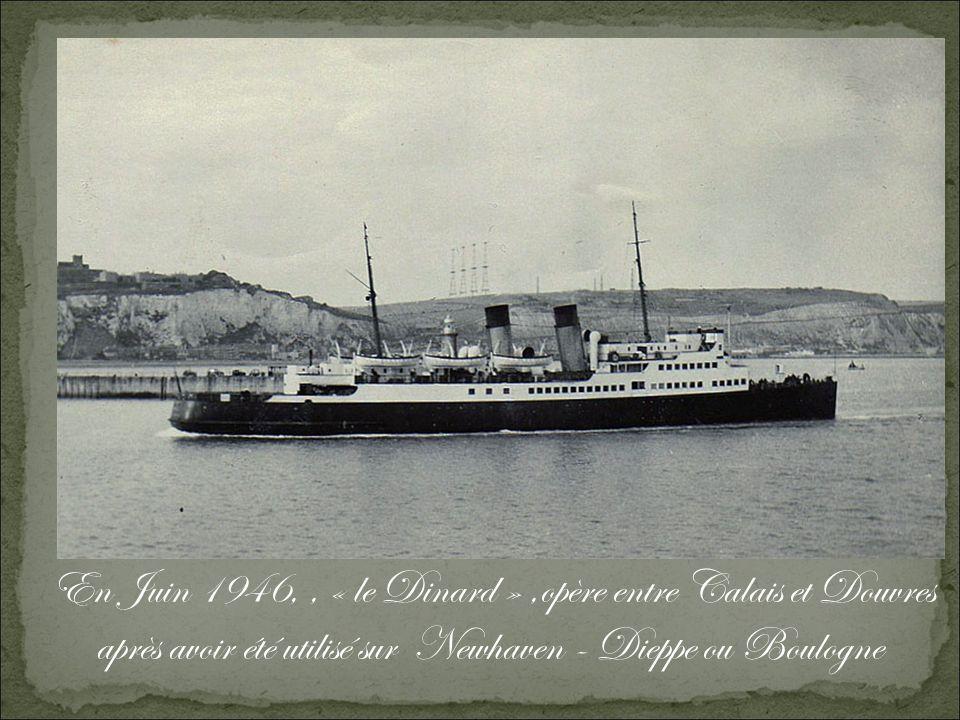 En Juin 1946, , « le Dinard » ,opère entre Calais et Douvres après avoir été utilisé sur Newhaven - Dieppe ou Boulogne