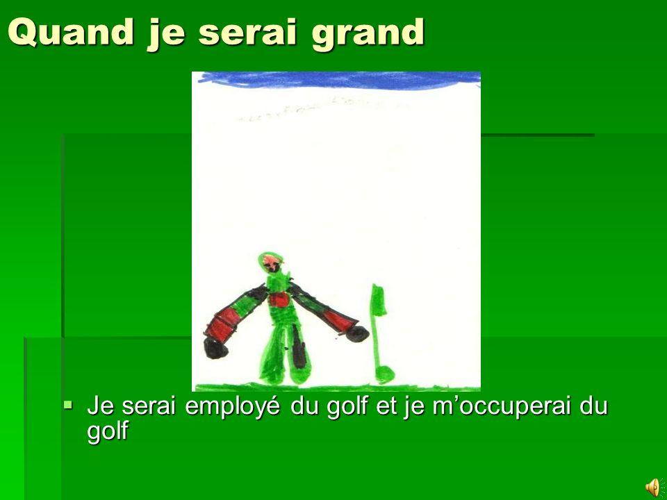 Quand je serai grand Je serai employé du golf et je m'occuperai du golf