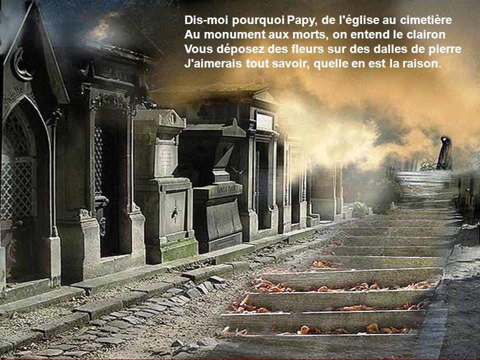 Dis-moi pourquoi Papy, de l église au cimetière Au monument aux morts, on entend le clairon Vous déposez des fleurs sur des dalles de pierre J aimerais tout savoir, quelle en est la raison.