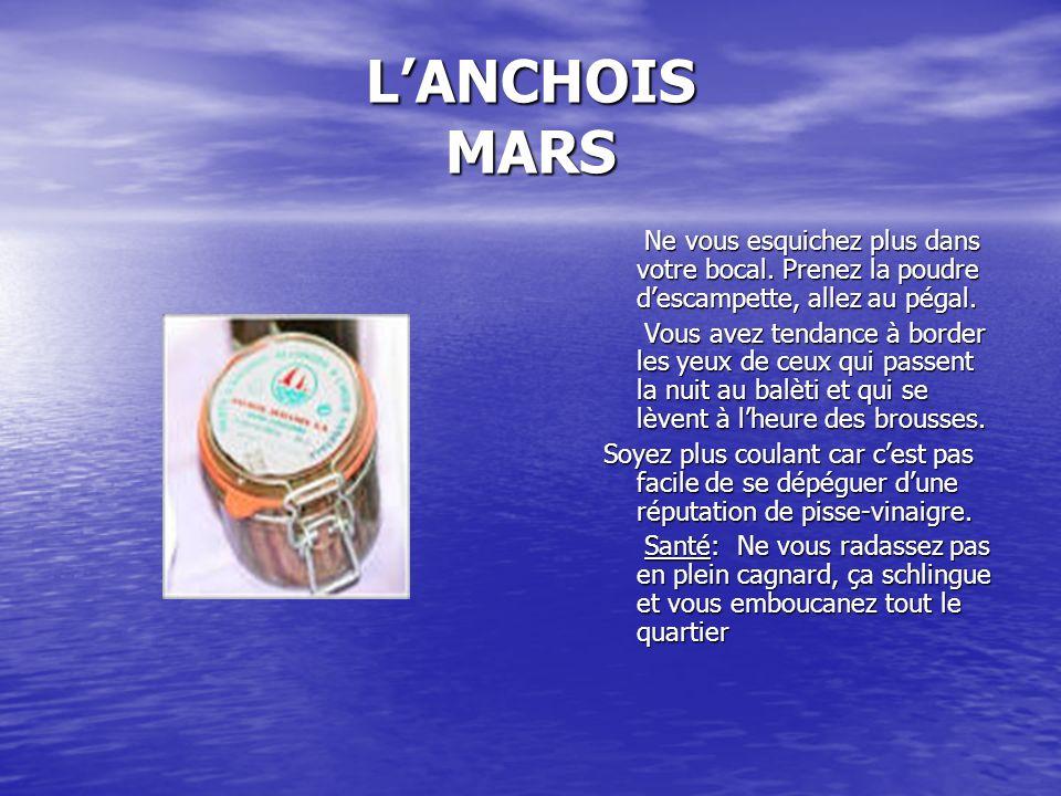 L'ANCHOIS MARS Ne vous esquichez plus dans votre bocal. Prenez la poudre d'escampette, allez au pégal.