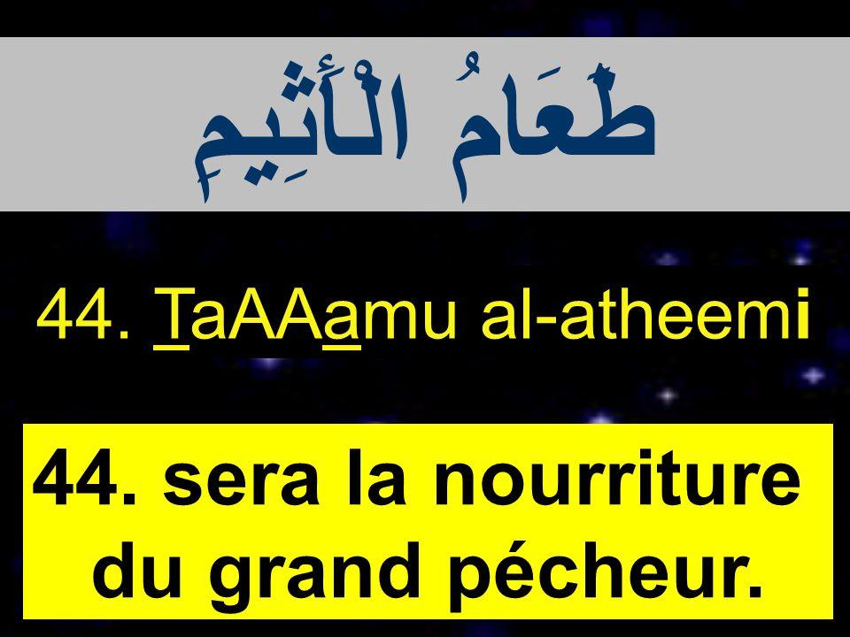 طَعَامُ الْأَثِيمِ 44. sera la nourriture du grand pécheur.