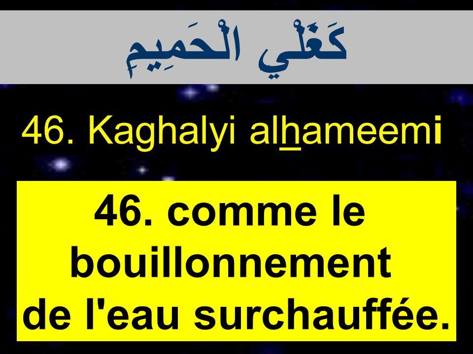 كَغَلْيِ الْحَمِيمِ 46. comme le bouillonnement de l eau surchauffée.