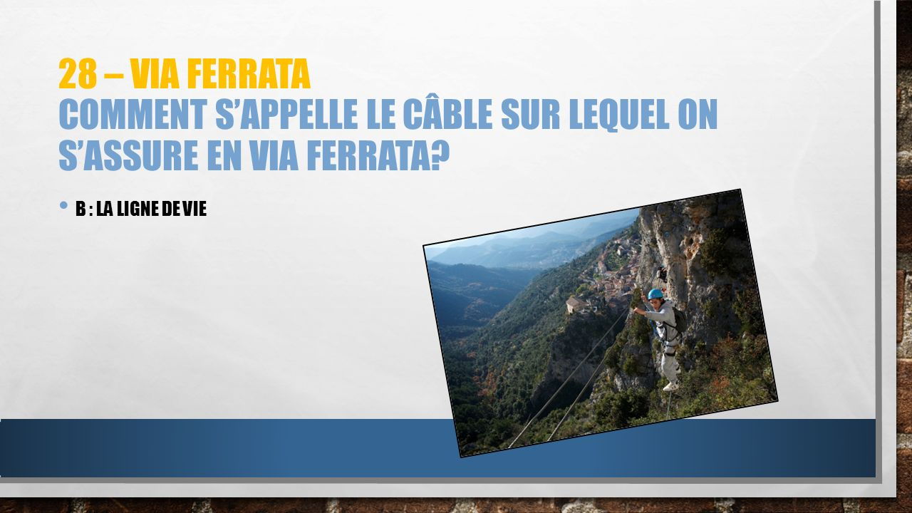 28 – via ferrata Comment s'appelle le câble sur lequel on s'assure en via ferrata