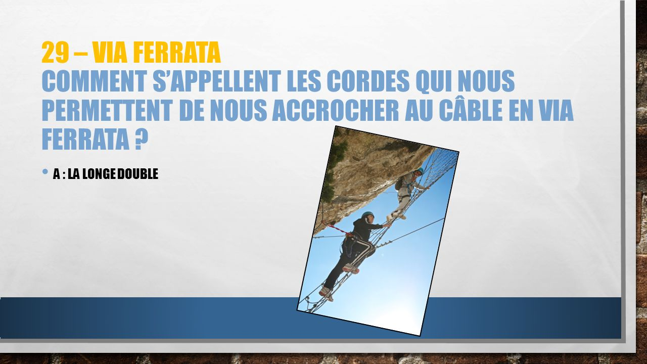 29 – via ferrata Comment s'appellent les cordes qui nous permettent de nous accrocher au câble en via ferrata