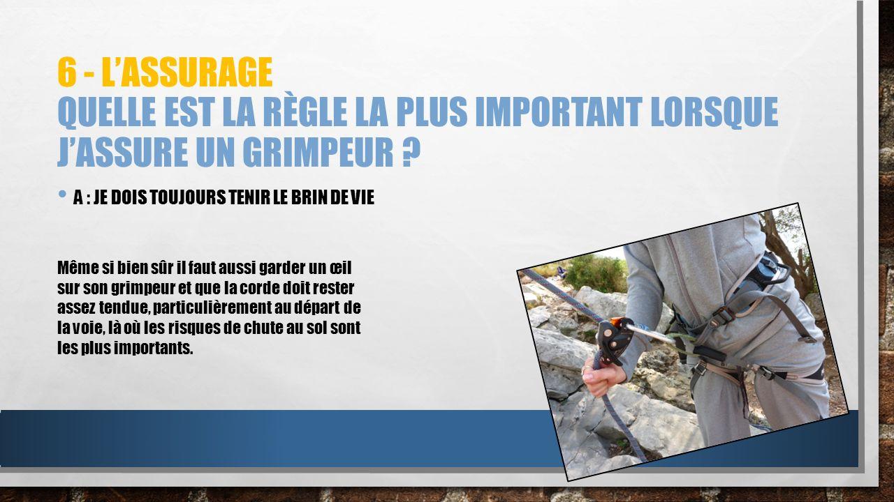 6 - L'assurage Quelle est la règle la plus important lorsque j'assure un grimpeur