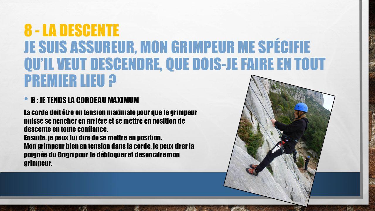8 - La descente Je suis assureur, mon grimpeur me spécifie qu'il veut descendre, que dois-je faire en tout premier lieu