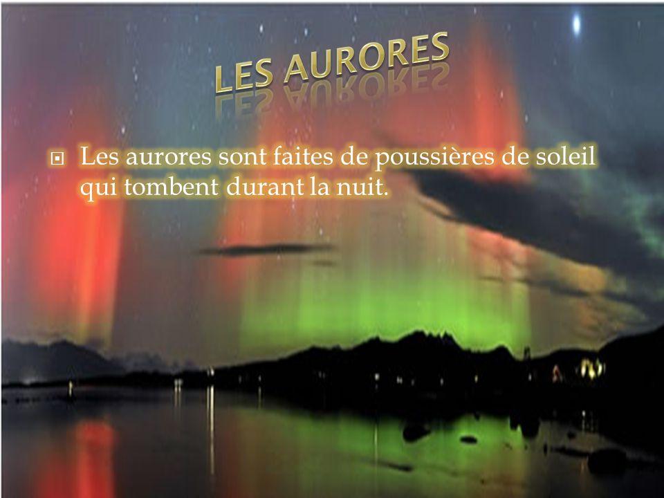 Les aurores Les aurores sont faites de poussières de soleil qui tombent durant la nuit.