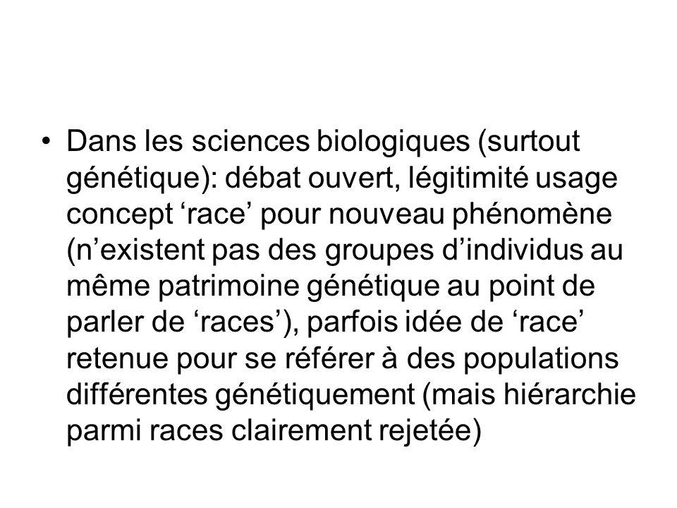 Dans les sciences biologiques (surtout génétique): débat ouvert, légitimité usage concept 'race' pour nouveau phénomène (n'existent pas des groupes d'individus au même patrimoine génétique au point de parler de 'races'), parfois idée de 'race' retenue pour se référer à des populations différentes génétiquement (mais hiérarchie parmi races clairement rejetée)