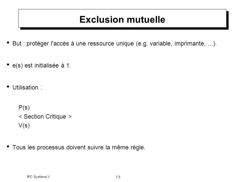 Exclusion mutuelle But : protéger l accès à une ressource unique (e.g. variable, imprimante, ...). e(s) est initialisée à 1.