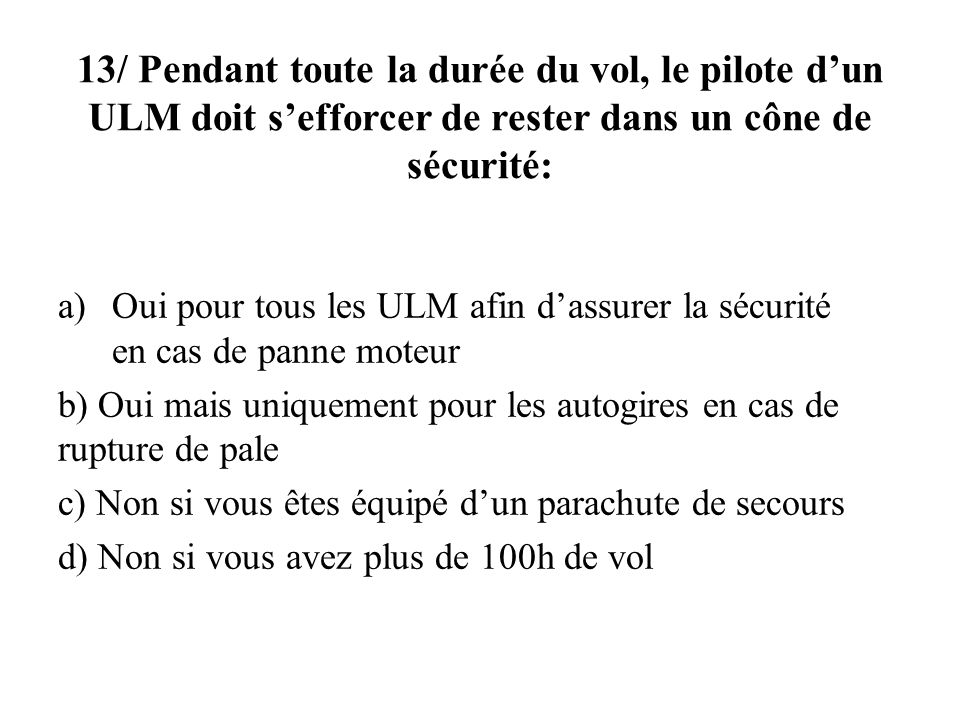 13/ Pendant toute la durée du vol, le pilote d'un ULM doit s'efforcer de rester dans un cône de sécurité: