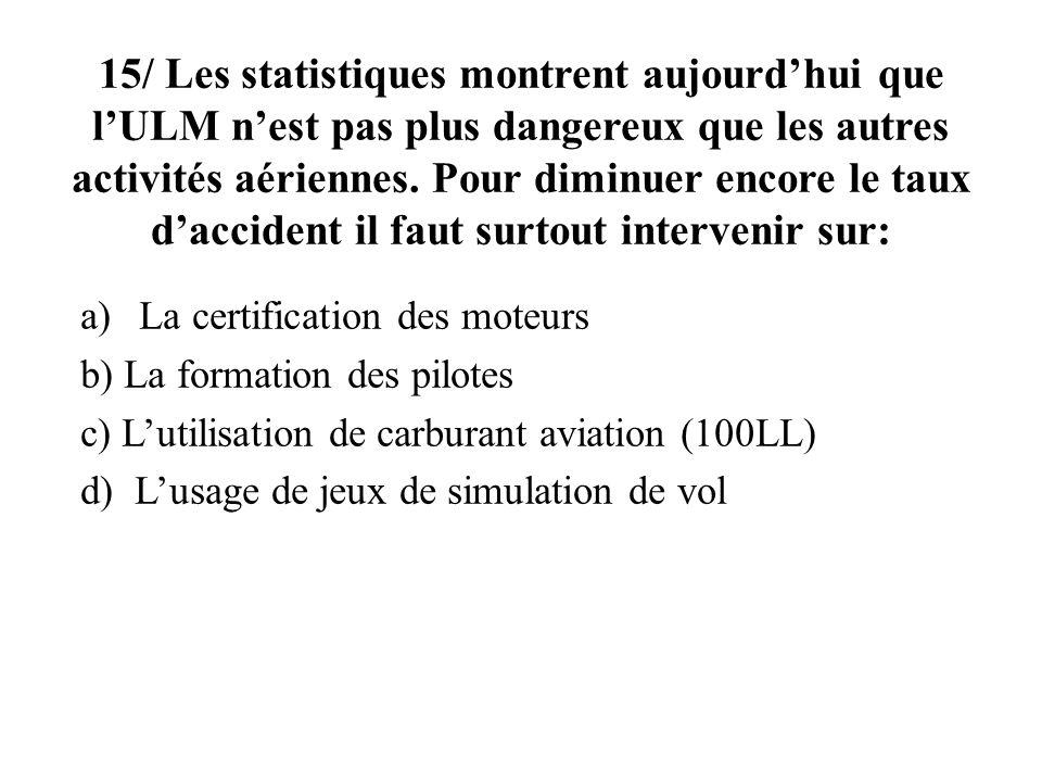 15/ Les statistiques montrent aujourd'hui que l'ULM n'est pas plus dangereux que les autres activités aériennes. Pour diminuer encore le taux d'accident il faut surtout intervenir sur: