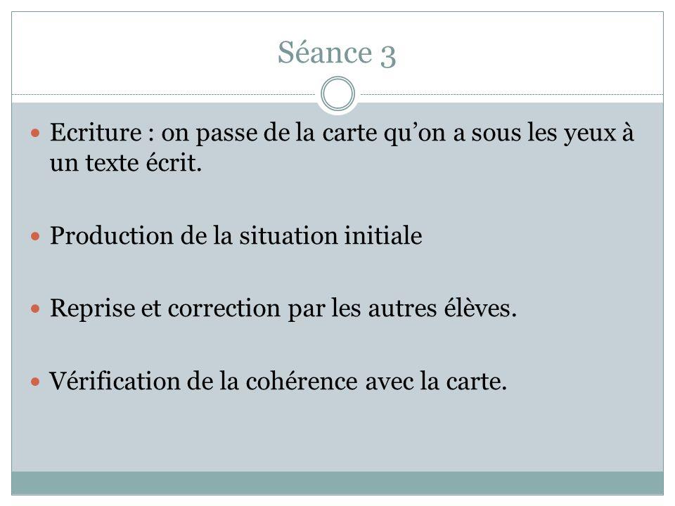 Séance 3 Ecriture : on passe de la carte qu'on a sous les yeux à un texte écrit. Production de la situation initiale.