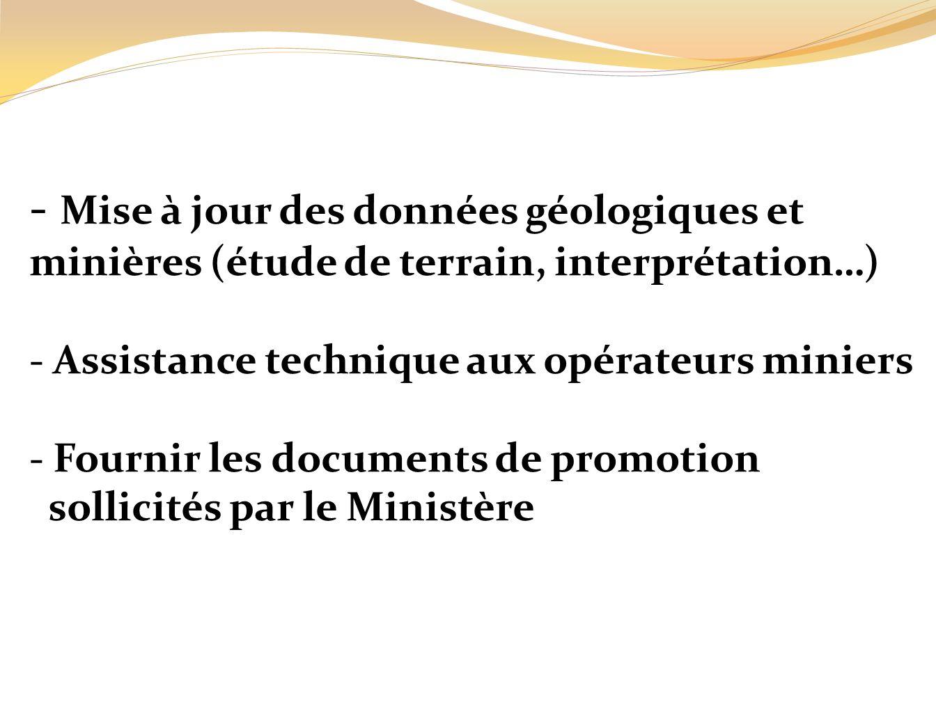 - Mise à jour des données géologiques et minières (étude de terrain, interprétation…) - Assistance technique aux opérateurs miniers - Fournir les documents de promotion sollicités par le Ministère