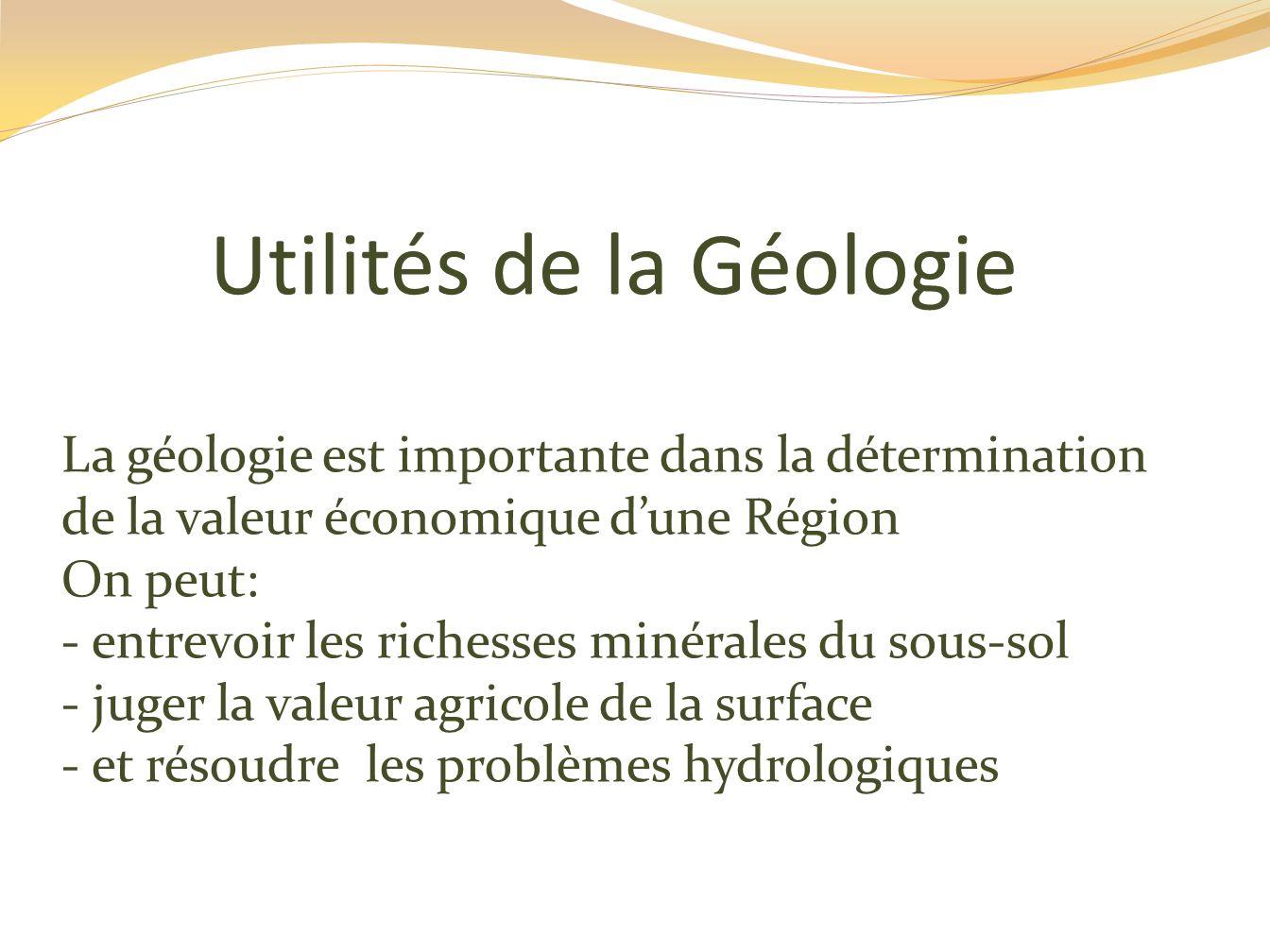 Utilités de la Géologie La géologie est importante dans la détermination de la valeur économique d'une Région On peut: - entrevoir les richesses minérales du sous-sol - juger la valeur agricole de la surface - et résoudre les problèmes hydrologiques