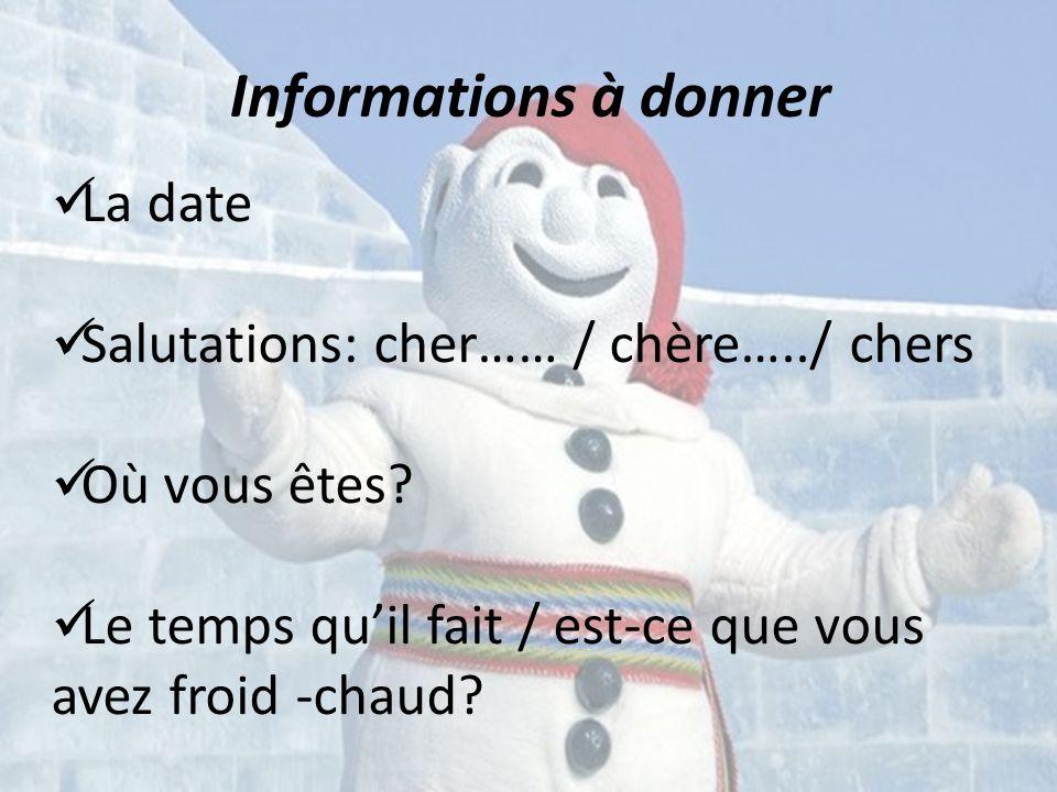 Informations à donner La date Salutations: cher…… / chère…../ chers