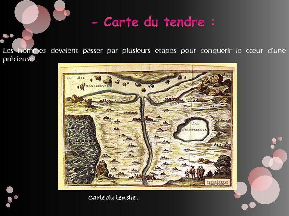- Carte du tendre : Les hommes devaient passer par plusieurs étapes pour conquérir le cœur d'une précieuse .