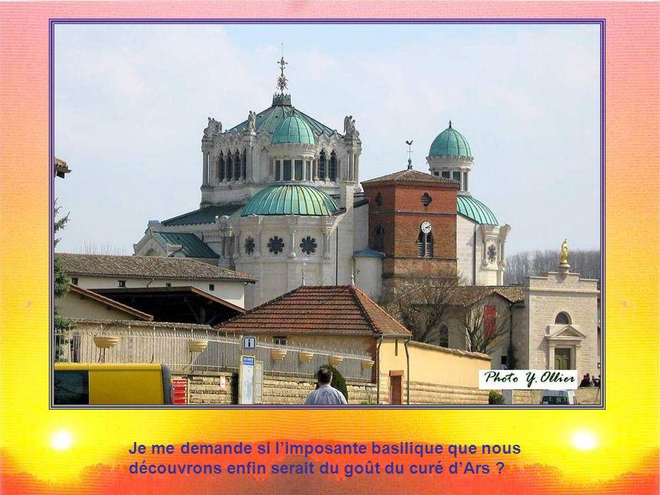 Je me demande si l'imposante basilique que nous découvrons enfin serait du goût du curé d'Ars
