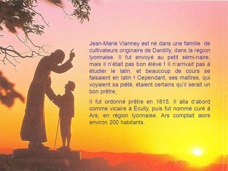 Jean-Marie Vianney est né dans une famille de cultivateurs originaire de Dardilly, dans la région lyonnaise. Il fut envoyé au petit sémi-naire, mais il n'était pas bon élève ! Il n'arrivait pas à étudier le latin, et beaucoup de cours se faisaient en latin ! Cependant, ses maîtres, qui voyaient sa piété, étaient certains qu'il serait un bon prêtre,