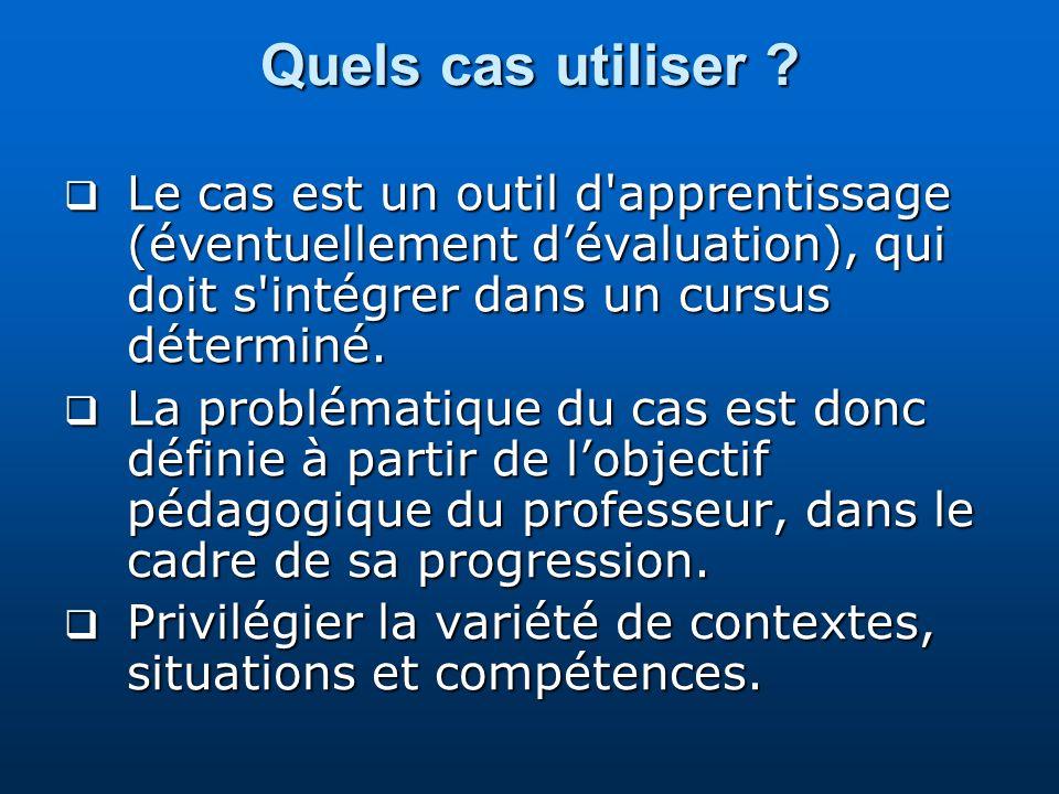 Quels cas utiliser Le cas est un outil d apprentissage (éventuellement d'évaluation), qui doit s intégrer dans un cursus déterminé.